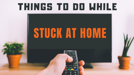 Things to do While Stuck at Home