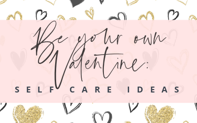 Be Your Own Valentine: Self Care Ideas
